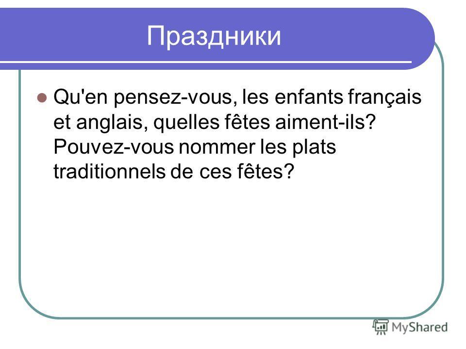 Праздники Qu'en pensez-vous, les enfants français et anglais, quelles fêtes aiment-ils? Pouvez-vous nommer les plats traditionnels de ces fêtes?