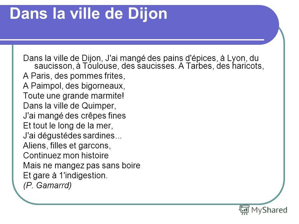 Dans la ville de Dijon Dans la ville de Dijon, J'ai mangé des pains d'épices, à Lyon, du saucisson, à Toulouse, des saucisses. A Tarbes, des haricots, A Paris, des pommes frites, A Paimpol, des bigorneaux, Toute une grande marmite! Dans la ville de Q