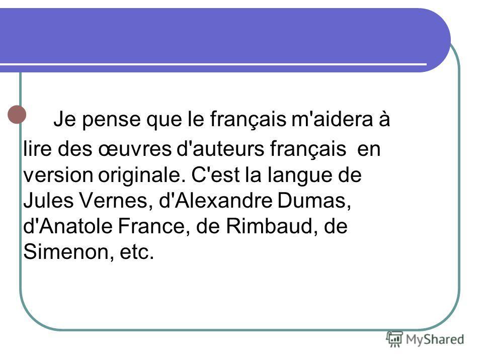 Je pense que le français m'aidera à lire des œuvres d'auteurs français en version originale. C'est la langue de Jules Vernes, d'Alexandre Dumas, d'Anatole France, de Rimbaud, de Simenon, etc.