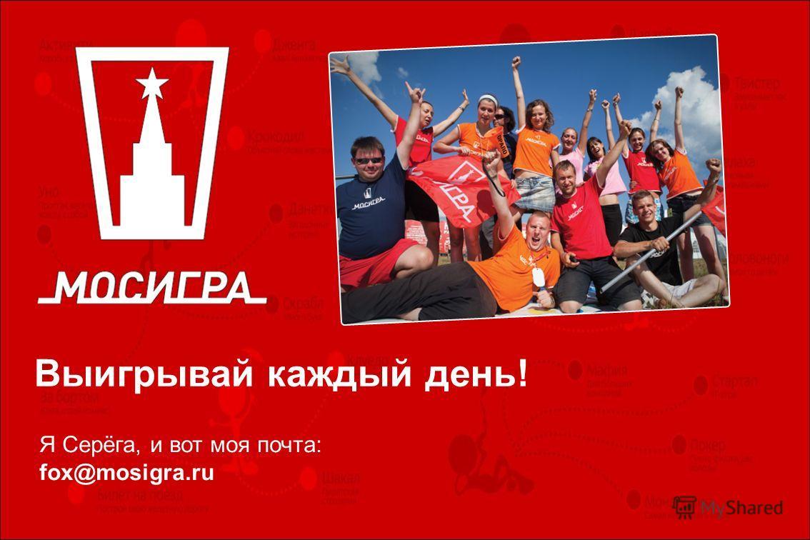 Выигрывай каждый день! Я Серёга, и вот моя почта: fox@mosigra.ru