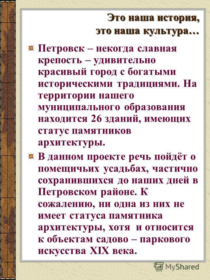 Это наша история, это наша культура… Петровск – некогда славная крепость – удивительно красивый город с богатыми историческими традициями. На территории нашего муниципального образования находится 26 зданий, имеющих статус памятников архитектуры. В д