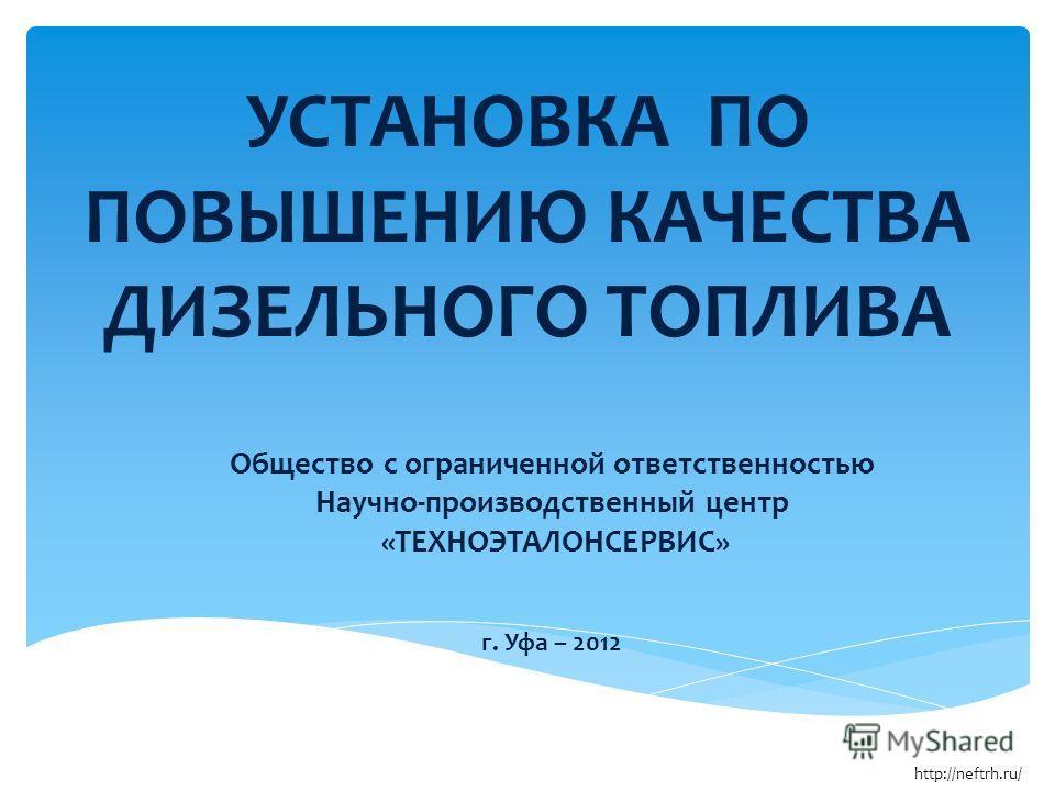 УСТАНОВКА ПО ПОВЫШЕНИЮ КАЧЕСТВА ДИЗЕЛЬНОГО ТОПЛИВА Общество с ограниченной ответственностью Научно-производственный центр «ТЕХНОЭТАЛОНСЕРВИС» г. Уфа – 2012 http://neftrh.ru/