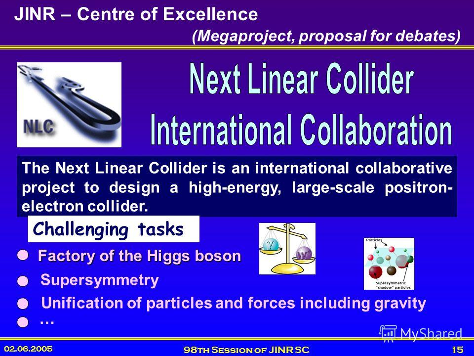 02.06.2005 98th Session of JINR SC15 JINR – Centre of Excellence The Next Linear Collider is an international collaborative project to design a high-energy, large-scale positron- electron collider. (Megaproject, proposal for debates) Factory of the H