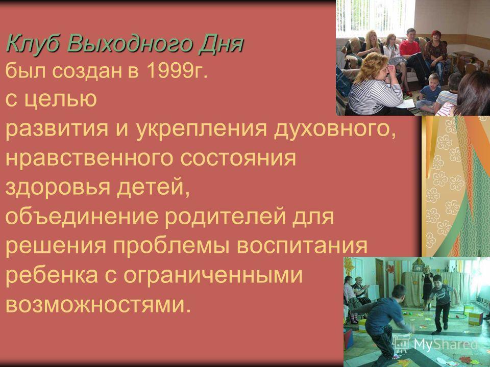 Клуб Выходного Дня Клуб Выходного Дня был создан в 1999 г. с целью развития и укрепления духовного, нравственного состояния здоровья детей, объединение родителей для решения проблемы воспитания ребенка с ограниченными возможностями.