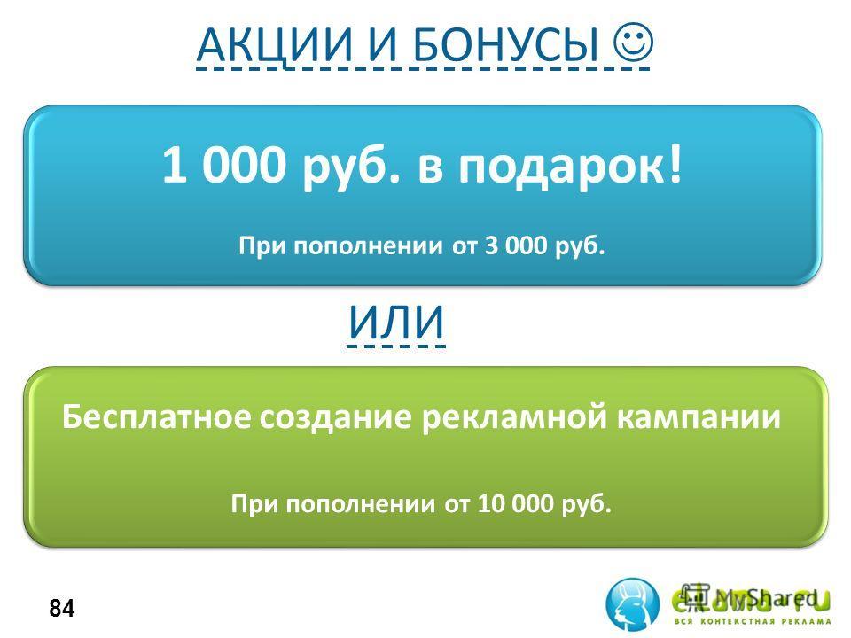 1 000 руб. в подарок! При пополнении от 3 000 руб. 84 Бесплатное создание рекламной кампании При пополнении от 10 000 руб. АКЦИИ И БОНУСЫ ИЛИ
