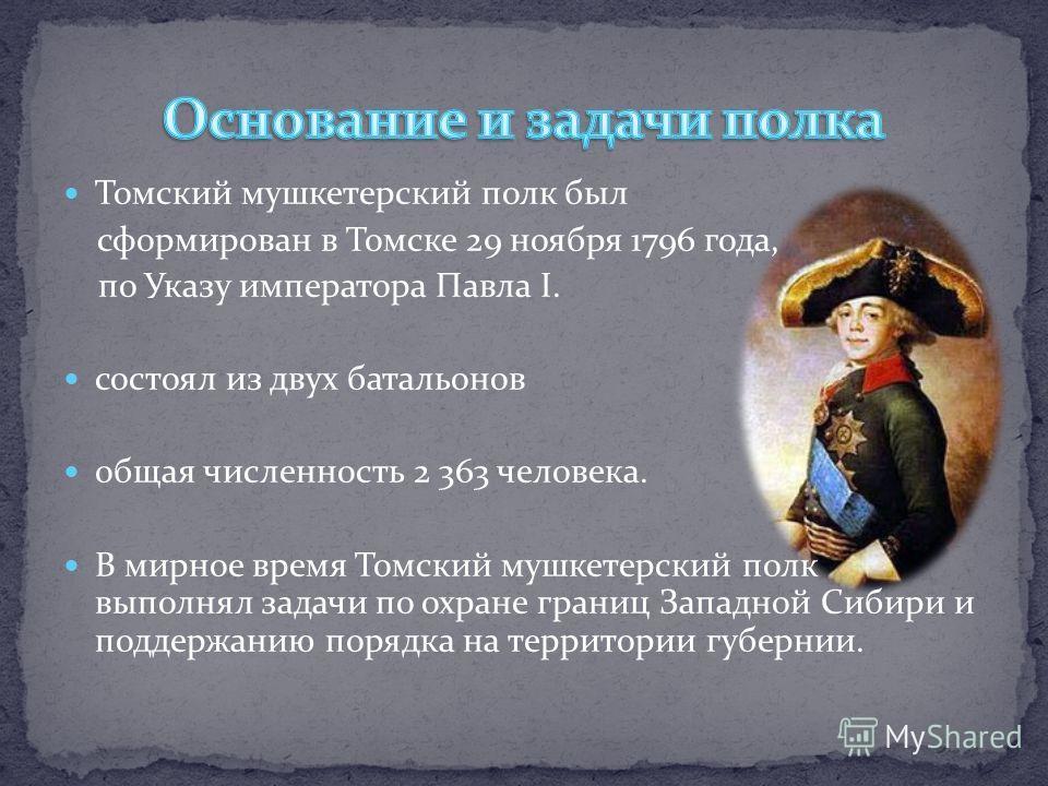 Томский мушкетерский полк был сформирован в Томске 29 ноября 1796 года, по Указу императора Павла I. состоял из двух батальонов общая численность 2 363 человека. В мирное время Томский мушкетерский полк выполнял задачи по охране границ Западной Сибир