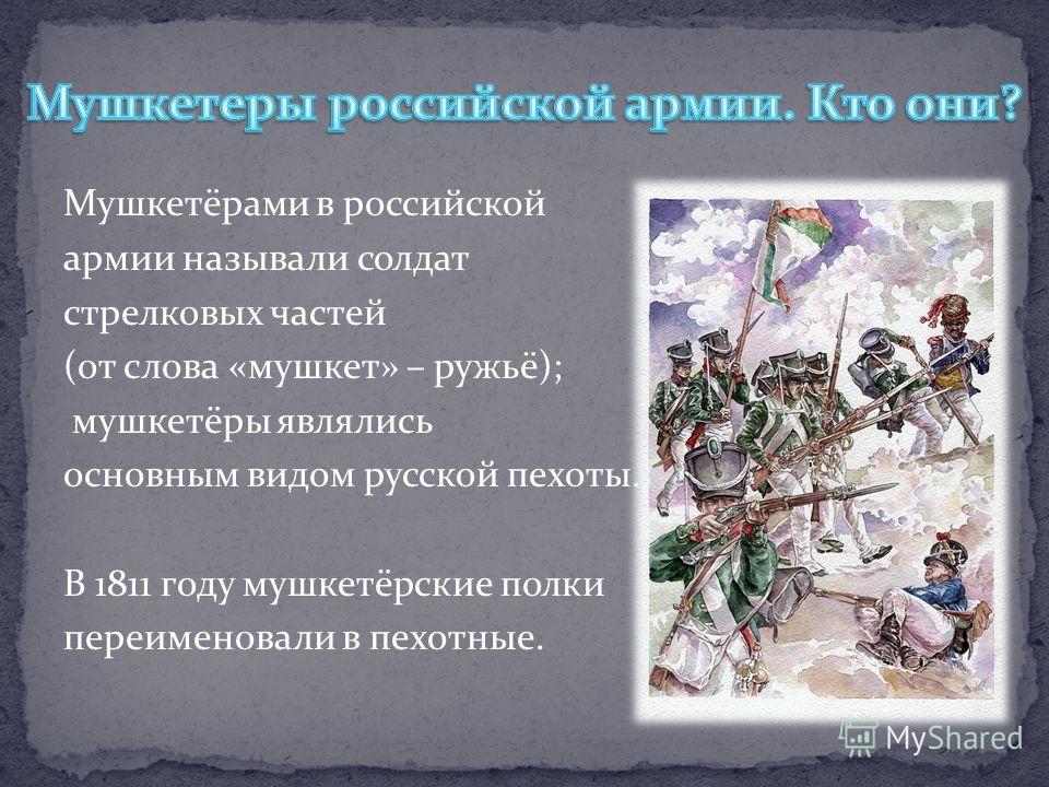 Мушкетёрами в российской армии называли солдат стрелковых частей (от слова «мушкет» – ружьё); мушкетёры являлись основным видом русской пехоты. В 1811 году мушкетёрские полки переименовали в пехотные.