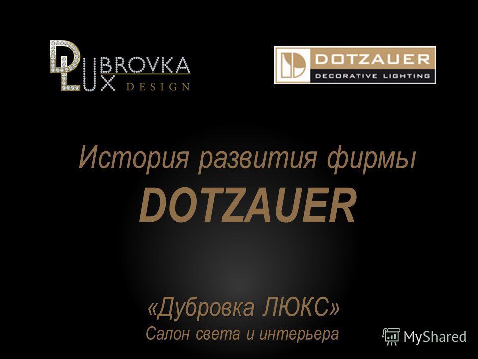 История развития фирмы DOTZAUER «Дубровка » «Дубровка ЛЮКС» Салон света и интерьера