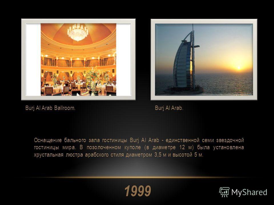 1999 Оснащение бального зала гостиницы Burj Al Arab - единственной семи звездочной гостиницы мира. В позолоченном куполе (в диаметре 12 м) была установлена хрустальная люстра арабского стиля диаметром 3,5 м и высотой 5 м. Burj Al Arab Ballroom.Burj A