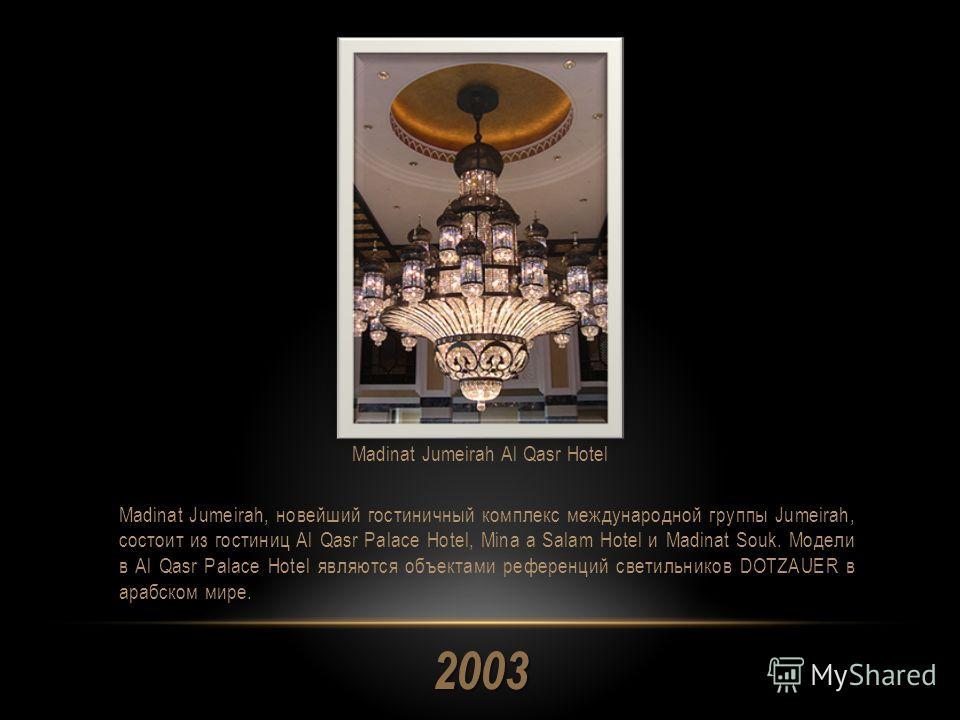 2003 Madinat Jumeirah, новейший гостиничный комплекс международной группы Jumeirah, состоит из гостиниц Al Qasr Palace Hotel, Mina a Salam Hotel и Madinat Souk. Модели в Al Qasr Palace Hotel являются объектами референций светильников DOTZAUER в арабс