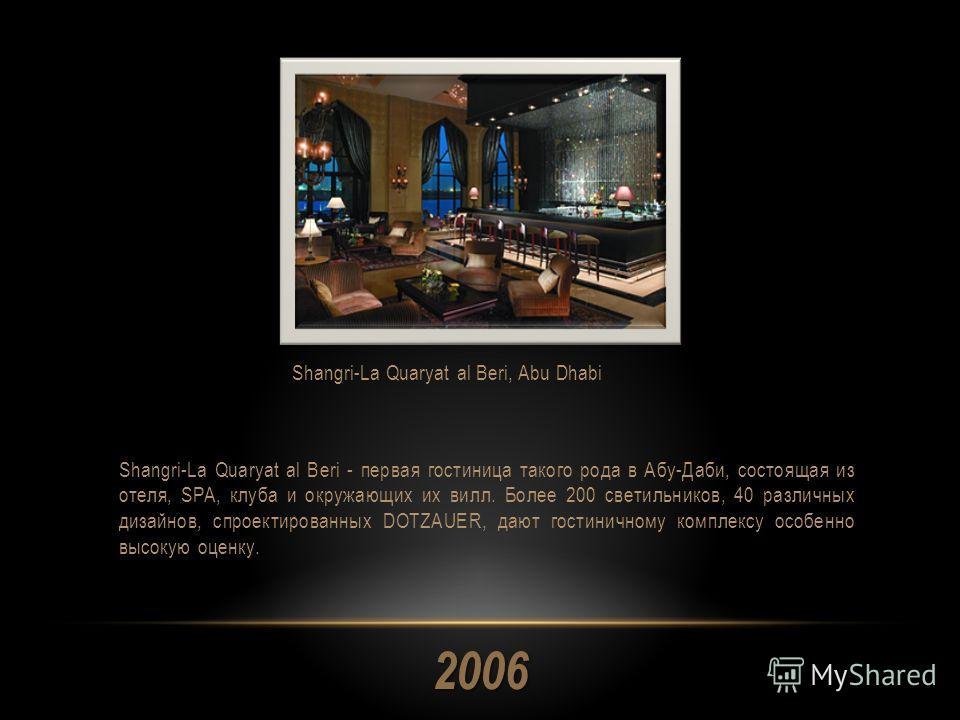 2006 Shangri-La Quaryat al Beri - первая гостиница такого рода в Абу-Даби, состоящая из отеля, SPA, клуба и окружающих их вилл. Более 200 светильников, 40 различных дизайнов, спроектированных DOTZAUER, дают гостиничному комплексу особенно высокую оце