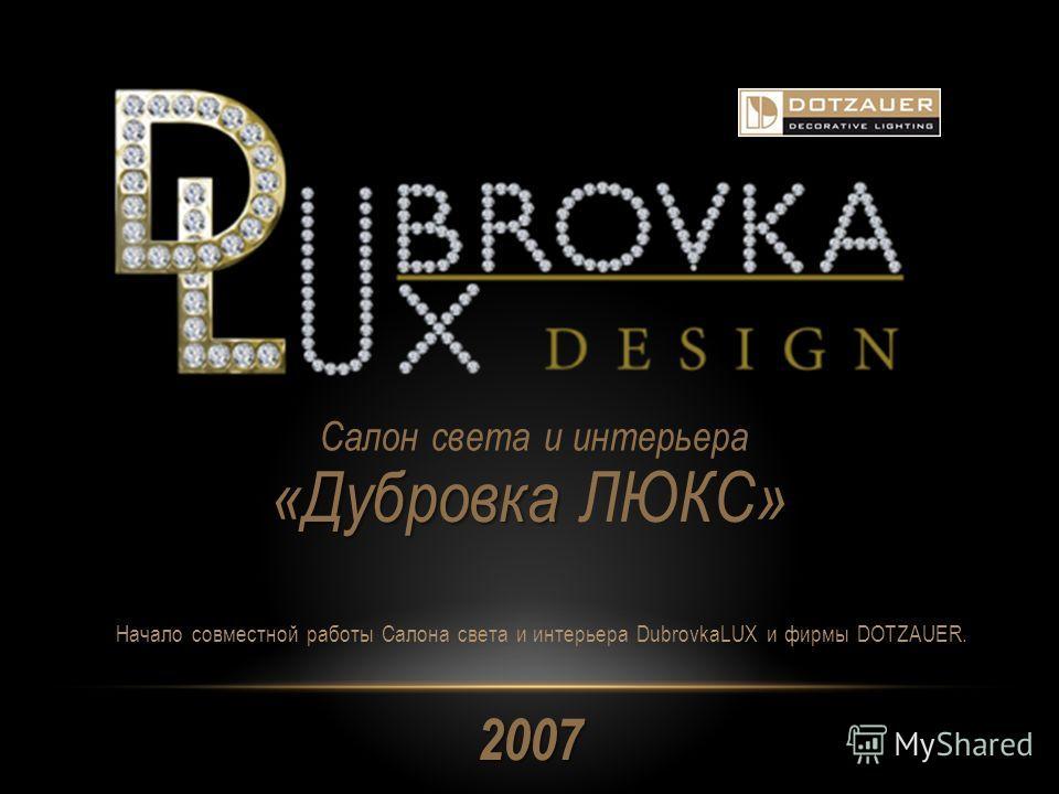 2007 Салон света и интерьера «Дубровка » «Дубровка ЛЮКС» Начало совместной работы Салона света и интерьера DubrovkaLUX и фирмы DOTZAUER.