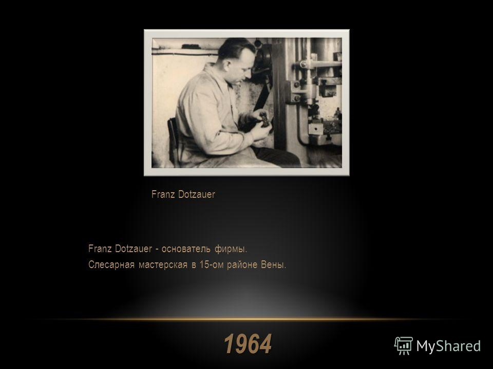 1964 Franz Dotzauer - основатель фирмы. Слесарная мастерская в 15-ом районе Вены. Franz Dotzauer