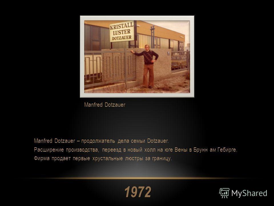 1972 Manfred Dotzauer – продолжатель дела семьи Dotzauer. Расширение производства, переезд в новый холл на юге Вены в Брунн ам Гебирге. Фирма продает первые хрустальные люстры за границу. Manfred Dotzauer