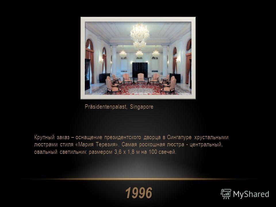 1996 Крупный заказ – оснащение президентского дворца в Сингапуре хрустальными люстрами стиля «Мария Терезия». Самая роскошная люстра - центральный, овальный светильник размером 3,6 x 1,8 м на 100 свечей. Präsidentenpalast, Singapore