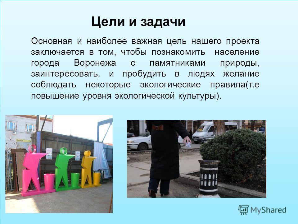 Цели и задачи Основная и наиболее важная цель нашего проекта заключается в том, чтобы познакомить население города Воронежа с памятниками природы, заинтересовать, и пробудить в людях желание соблюдать некоторые экологические правила(т.е повышение уро