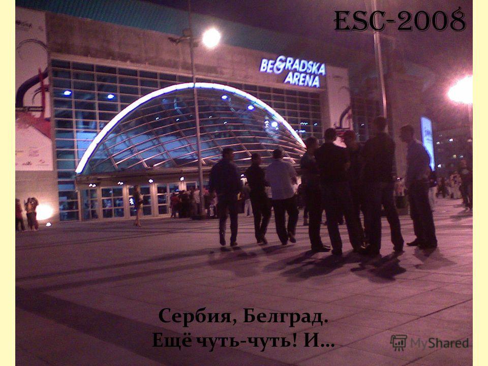 ESC-2008 Сербия, Белград. Ещё чуть-чуть! И…