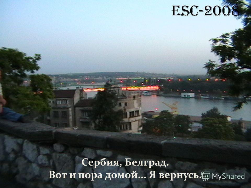 ESC-2008 Сербия, Белград. Вот и пора домой... Я вернусь.