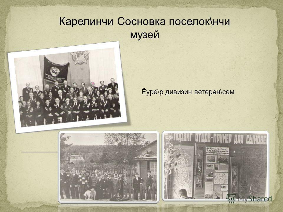 Карелинчи Сосновка поселок\нчи музей Ёурё\р дивизин ветеран\сем