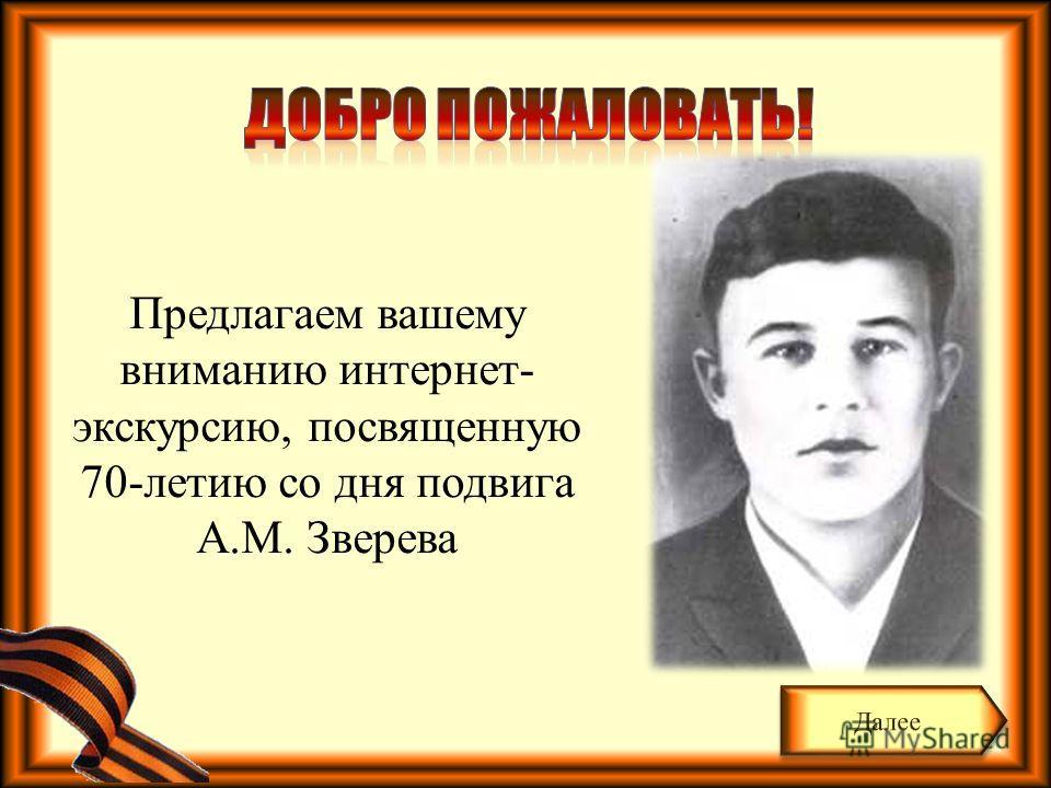 Предлагаем вашему вниманию интернет- экскурсию, посвященную 70-летию со дня подвига А.М. Зверева