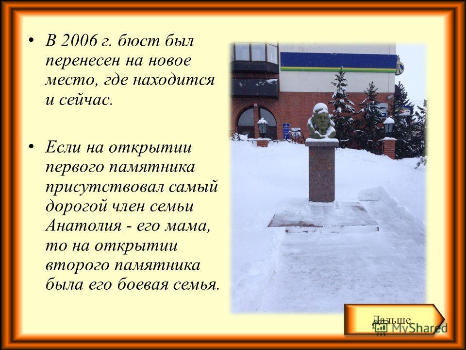 В 2006 г. бюст был перенесен на новое место, где находится и сейчас. Если на открытии первого памятника присутствовал самый дорогой член семьи Анатолия - его мама, то на открытии второго памятника была его боевая семья.