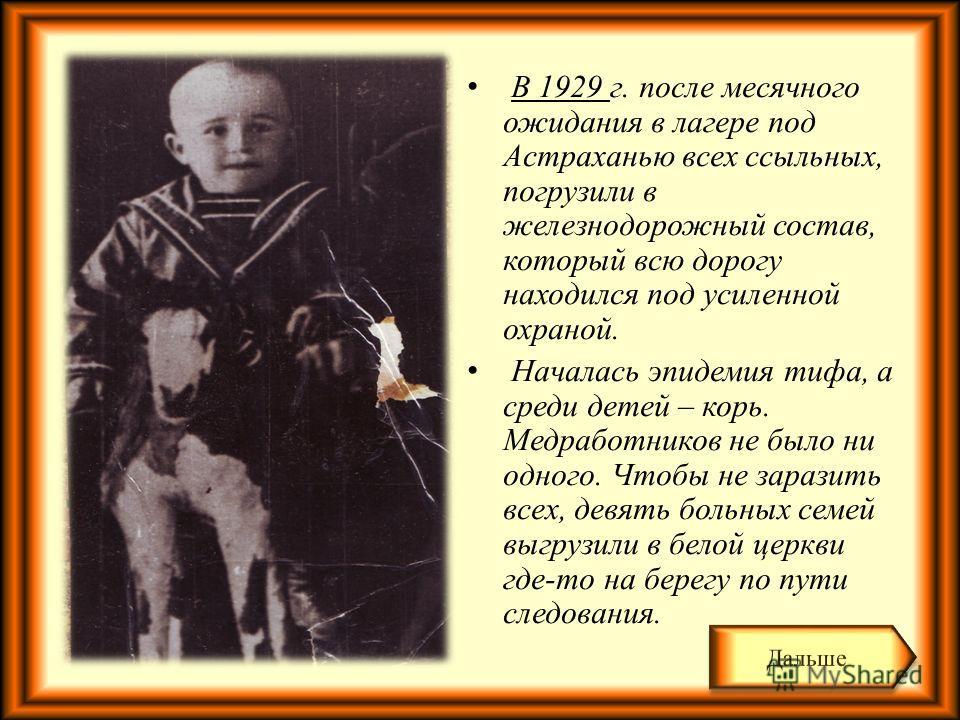 В 1929 г. после месячного ожидания в лагере под Астраханью всех ссыльных, погрузили в железнодорожный состав, который всю дорогу находился под усиленной охраной. Началась эпидемия тифа, а среди детей – корь. Медработников не было ни одного. Чтобы не