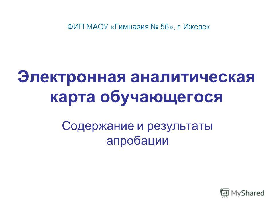 Электронная аналитическая карта обучающегося Содержание и результаты апробации ФИП МАОУ «Гимназия 56», г. Ижевск