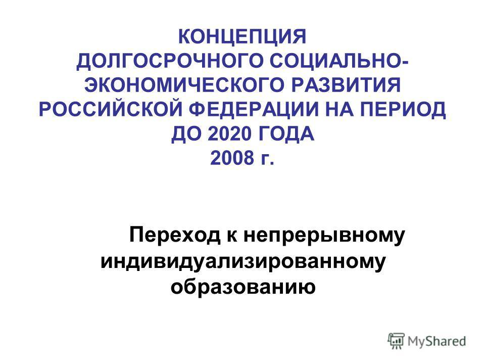 КОНЦЕПЦИЯ ДОЛГОСРОЧНОГО СОЦИАЛЬНО- ЭКОНОМИЧЕСКОГО РАЗВИТИЯ РОССИЙСКОЙ ФЕДЕРАЦИИ НА ПЕРИОД ДО 2020 ГОДА 2008 г. Переход к непрерывному индивидуализированному образованию