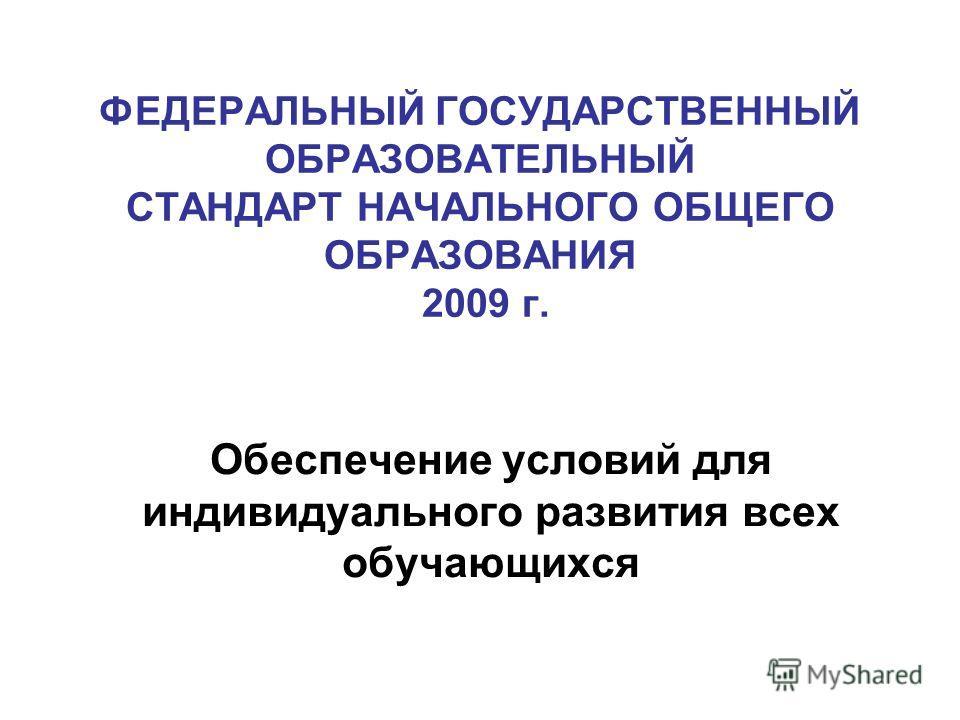 ФЕДЕРАЛЬНЫЙ ГОСУДАРСТВЕННЫЙ ОБРАЗОВАТЕЛЬНЫЙ СТАНДАРТ НАЧАЛЬНОГО ОБЩЕГО ОБРАЗОВАНИЯ 2009 г. Обеспечение условий для индивидуального развития всех обучающихся