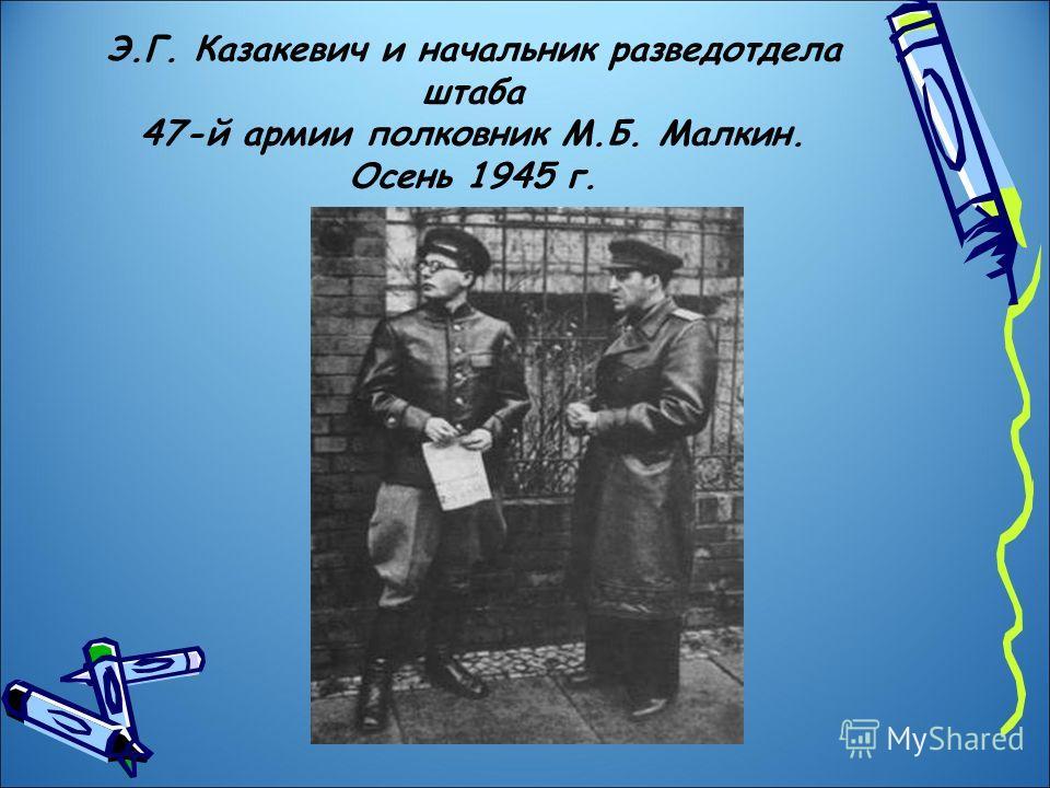 Э.Г. Казакевич и начальник разведотдела штаба 47-й армии полковник М.Б. Малкин. Осень 1945 г.