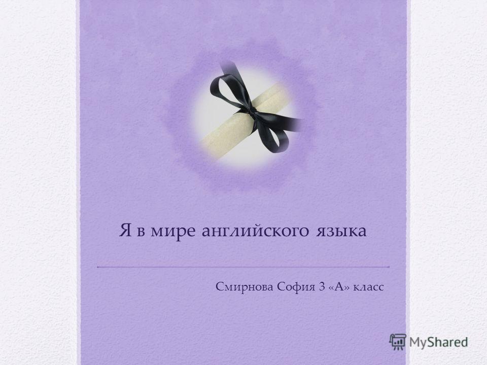Я в мире английского языка Смирнова София 3 «А» класс
