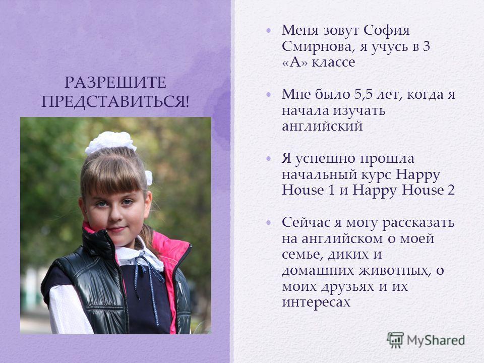 РАЗРЕШИТЕ ПРЕДСТАВИТЬСЯ! Меня зовут София Смирнова, я учусь в 3 «А» классе Мне было 5,5 лет, когда я начала изучать английский Я успешно прошла начальный курс Happy House 1 и Happy House 2 Сейчас я могу рассказать на английском о моей семье, диких и