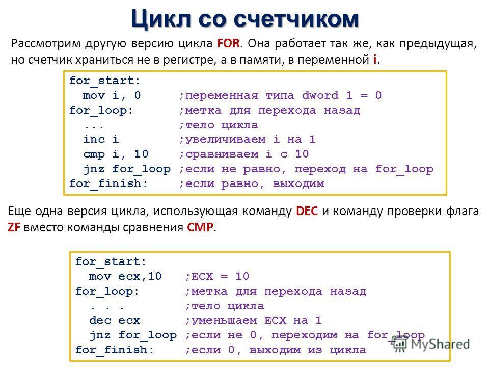 Цикл со счетчиком for_start: mov i, 0 ;переменная типа dword 1 = 0 for_loop: ;метка для перехода назад... ;тело цикла inc i ;увеличиваем i на 1 cmp i, 10 ;сравниваем i с 10 jnz for_loop ;если не равно, переход на for_loop for_finish: ;если равно, вых