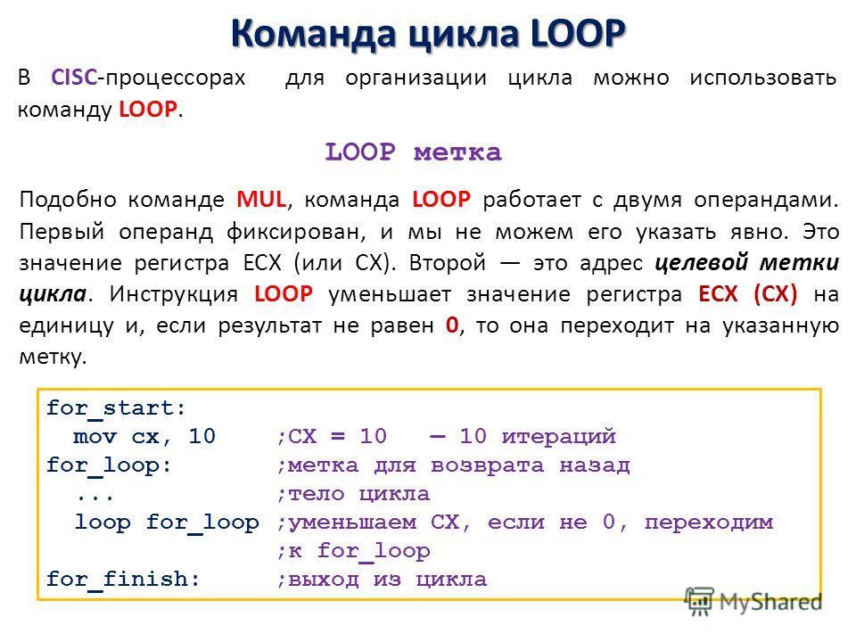 Команда цикла LOOP for_start: mov сx, 10 ;CX = 10 10 итераций for_loop: ;метка для возврата назад... ;тело цикла loop for_loop ;уменьшаем СХ, если не 0, переходим ;к for_loop for_finish: ;выход из цикла В CISC-процессорах для организации цикла можно