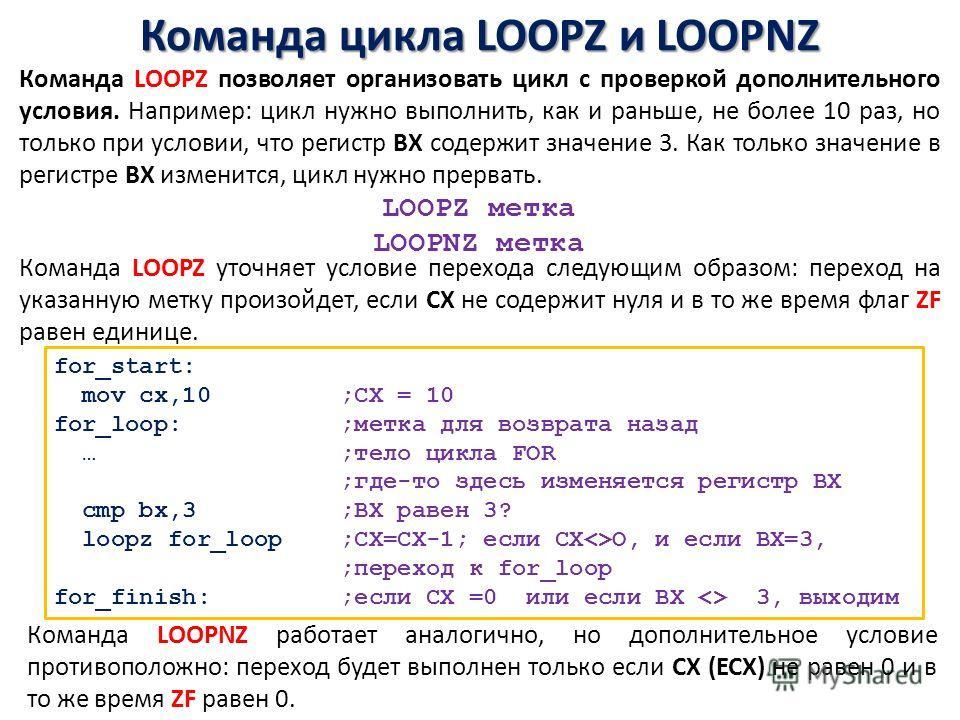 Команда цикла LOOPZ и LOOPNZ for_start: mov cx,10 ;СХ = 10 for_lоор: ;метка для возврата назад … ;тело цикла FOR ;где-то здесь изменяется регистр ВХ cmp bx,3 ;ВХ равен 3? loopz for_loop ;СХ=СХ-1; если СХО, и если ВХ=3, ;переход к for_loоp for_finish: