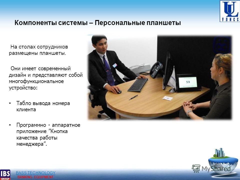 BASS TECHNOLOGY BANKING EQUIPMENT Компоненты системы – Персональные планшеты На столах сотрудников размещены планшеты. Они имеет современный дизайн и представляют собой многофункциональное устройство: Табло вывода номера клиента Программно - аппаратн