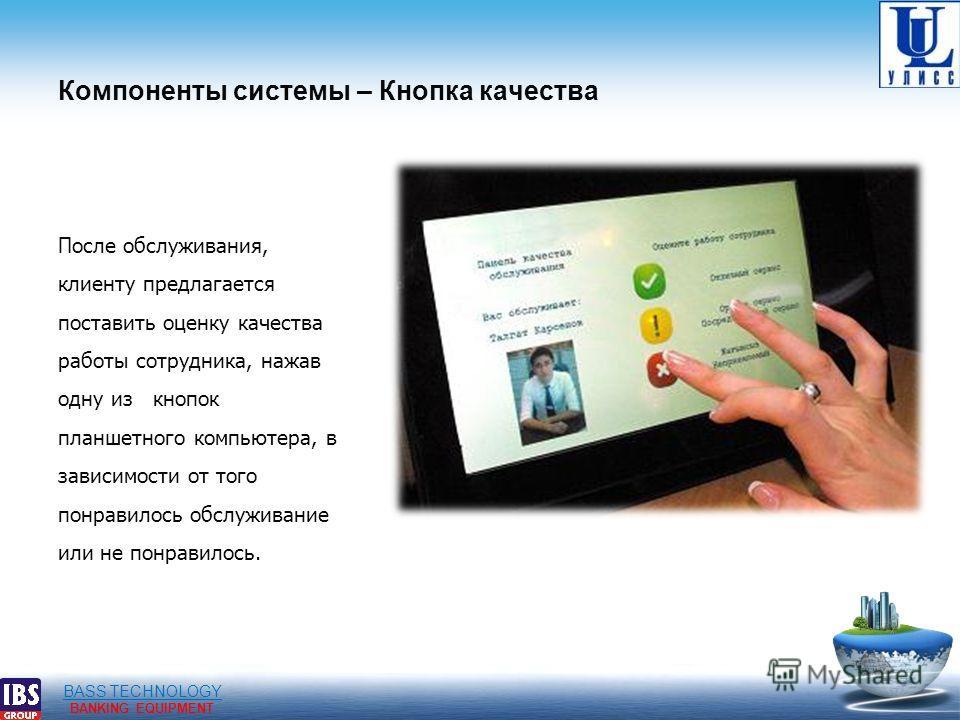 BASS TECHNOLOGY BANKING EQUIPMENT Компоненты системы – Кнопка качества После обслуживания, клиенту предлагается поставить оценку качества работы сотрудника, нажав одну из кнопок планшетного компьютера, в зависимости от того понравилось обслуживание и