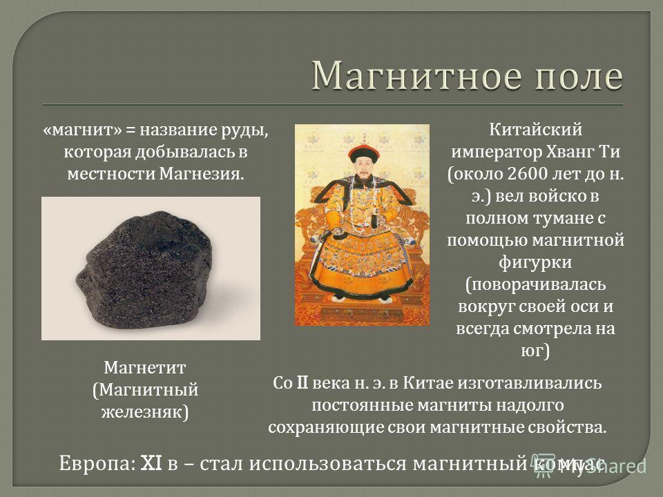 Магнетит ( Магнитный железняк ) « магнит » = название руды, которая добывалась в местности Магнезия. Китайский император Хванг Ти ( около 2600 лет до н. э.) вел войско в полном тумане с помощью магнитной фигурки ( поворачивалась вокруг своей оси и вс