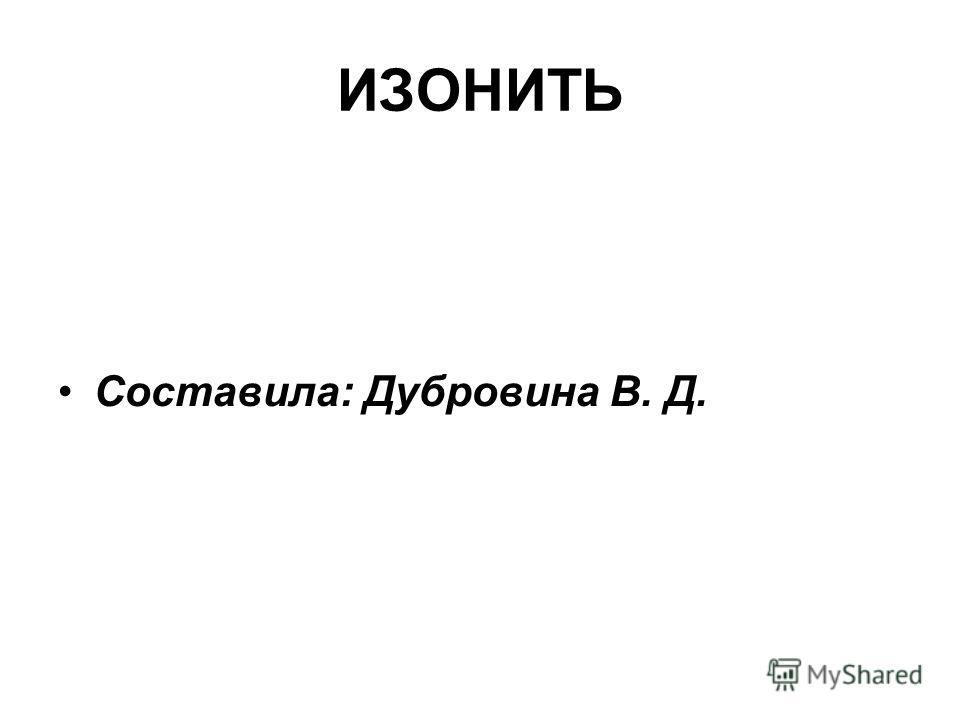 ИЗОНИТЬ Составила: Дубровина В. Д.