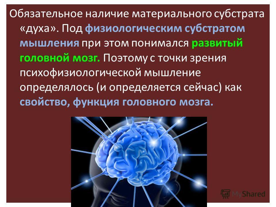 Обязательное наличие материального субстрата «духа». Под физиологическим субстратом мышления при этом понимался развитый головной мозг. Поэтому с точки зрения психофизиологической мышление определялось (и определяется сейчас) как свойство, функция го
