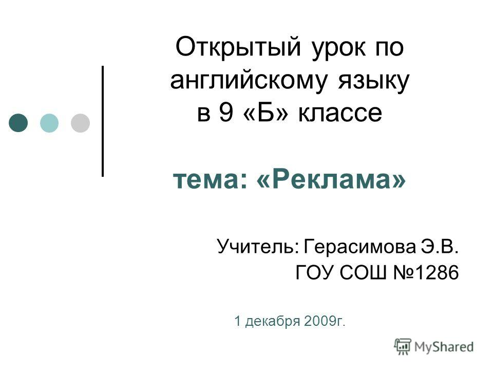 Открытый урок по английскому языку в 9 «Б» классе тема: «Реклама» Учитель: Герасимова Э.В. ГОУ СОШ 1286 1 декабря 2009 г.