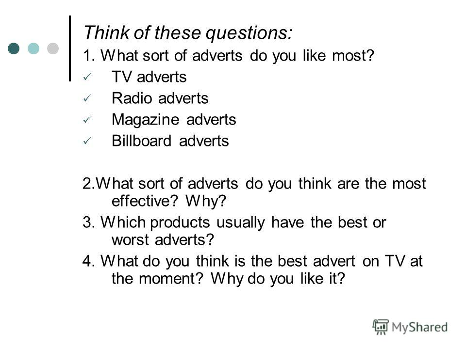 Think of these questions: 1. What sort of adverts do you like most? TV adverts Radio adverts Magazine adverts Billboard adverts 2. What sort of adverts do you think are the most effective? Why? 3. Which products usually have the best or worst adverts