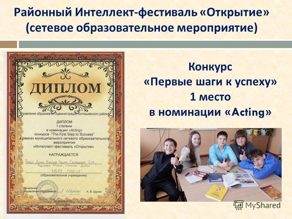 Районный Интеллект - фестиваль « Открытие » ( сетевое образовательное мероприятие ) Конкурс « Первые шаги к успеху » 1 место в номинации «Acting»