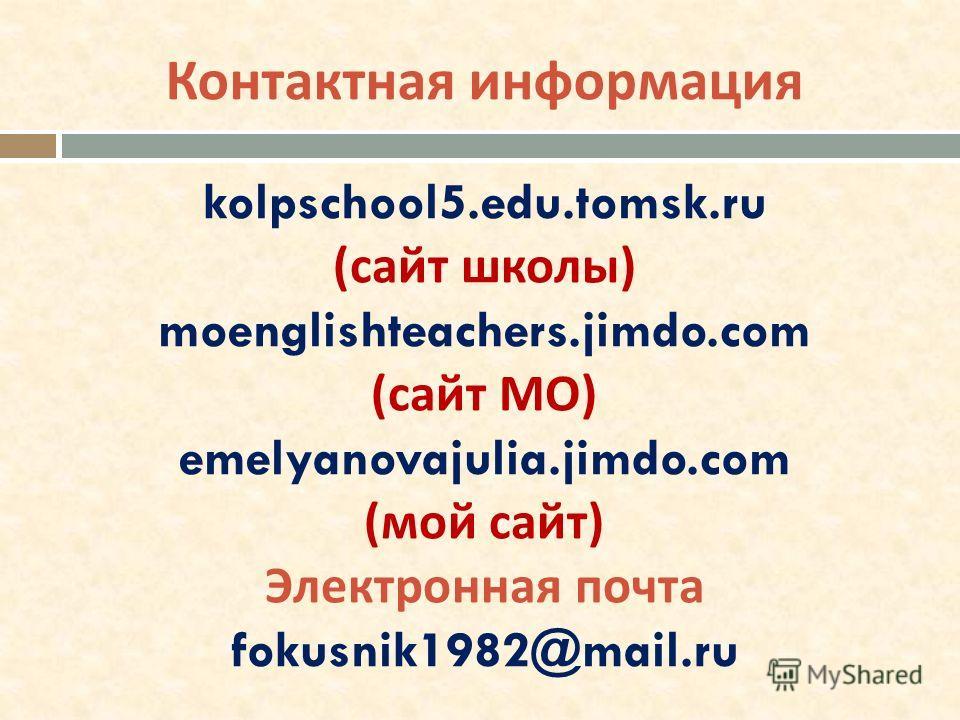kolpschool5.edu.tomsk.ru ( сайт школы ) moenglishteachers.jimdo.com ( сайт МО ) emelyanovajulia.jimdo.com ( мой сайт ) Электронная почта fokusnik1982@mail.ru Контактная информация
