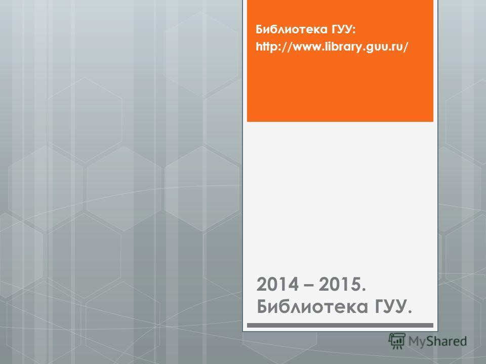 2014 – 2015. Библиотека ГУУ. Библиотека ГУУ: http://www.library.guu.ru/