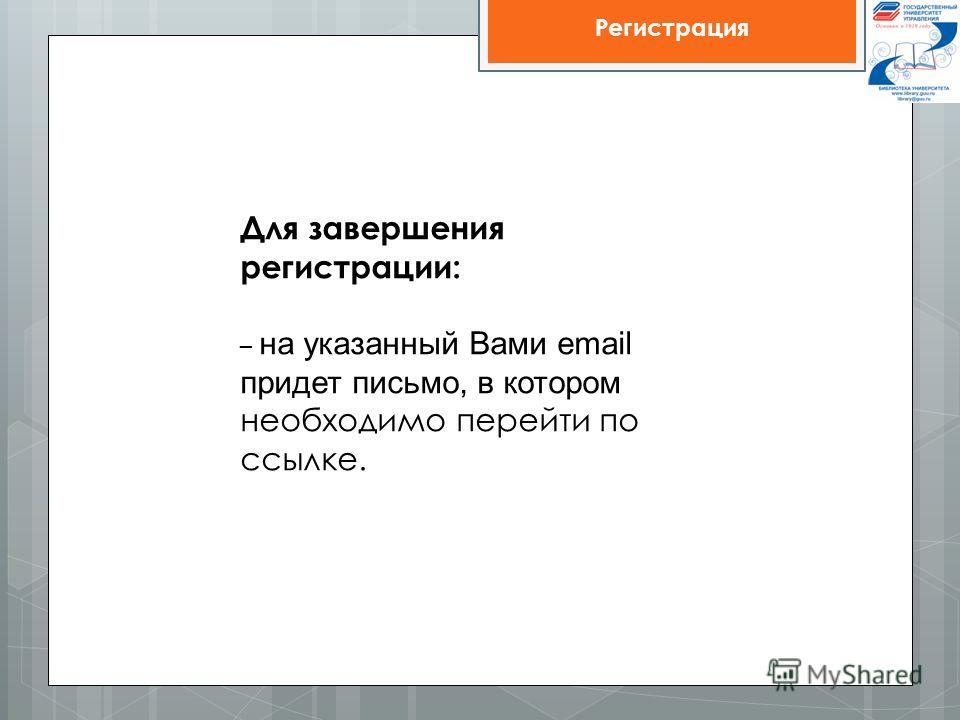 Для завершения регистрации: – на указанный Вами email придет письмо, в котором необходимо перейти по ссылке.