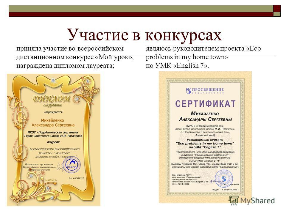 Участие в конкурсах приняла участие во всероссийском дистанционном конкурсе «Мой урок», награждена дипломом лауреата; являюсь руководителем проекта «Eco problems in my home town» по УМК «English 7».