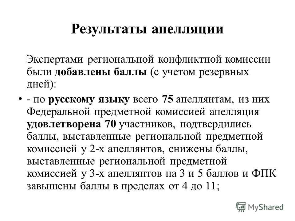 Результаты апелляции Экспертами региональной конфликтной комиссии были добавлены баллы (с учетом резервных дней): - по русскому языку всего 75 апеллянтам, из них Федеральной предметной комиссией апелляция удовлетворена 70 участников, подтвердились ба