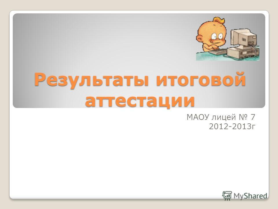 Результаты итоговой аттестации МАОУ лицей 7 2012-2013 г