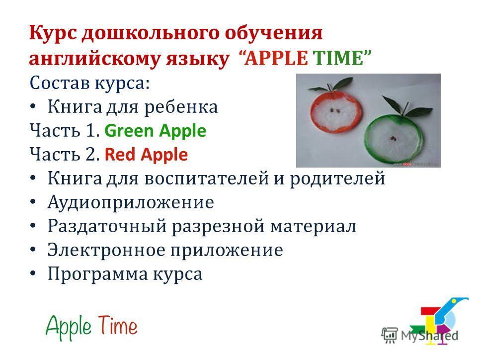 Курс дошкольного обучения английскому языку APPLE TIME Состав курса: Книга для ребенка Часть 1. Green Apple Часть 2. Red Apple Книга для воспитателей и родителей Аудиоприложение Раздаточный разрезной материал Электронное приложение Программа курса
